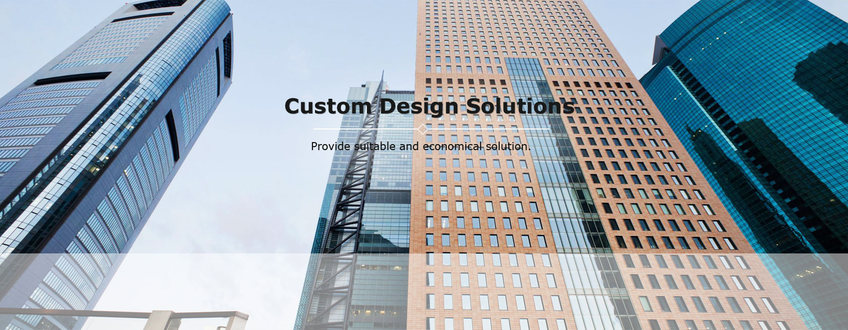 Custom design solutions. Provide suitable and economical solution.